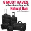 8 Must Haves lorsque vous voyagez avec des cheveux naturels